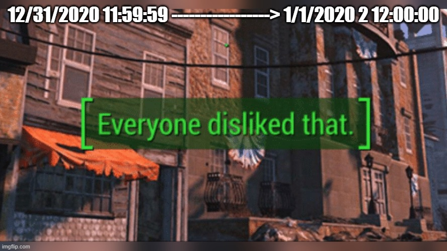 2020 may never end! |  12/31/2020 11:59:59 -----------------> 1/1/2020 2 12:00:00 | image tagged in fallout 4 everyone disliked that,2020,oh wow are you actually reading these tags | made w/ Imgflip meme maker