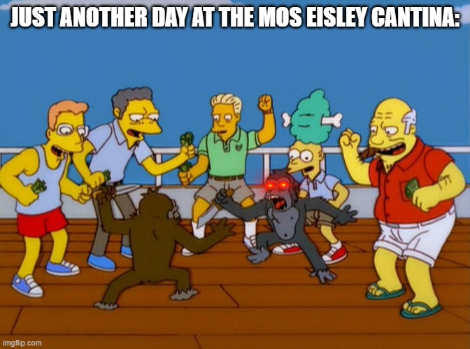 Simpsons Monkey Fight |  JUST ANOTHER DAY AT THE MOS EISLEY CANTINA: | image tagged in simpsons monkey fight | made w/ Imgflip meme maker