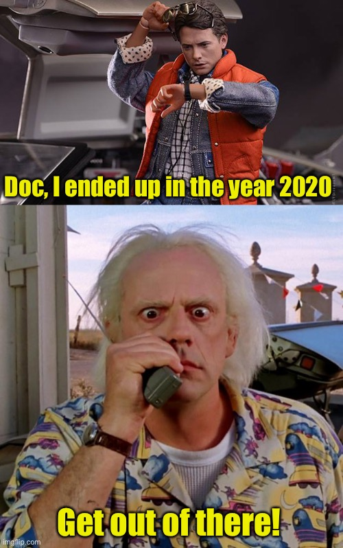 2020 |  Doc, I ended up in the year 2020; Get out of there! | image tagged in back to future,doc back to the future,covid-19,pandemic,2020 sucks | made w/ Imgflip meme maker