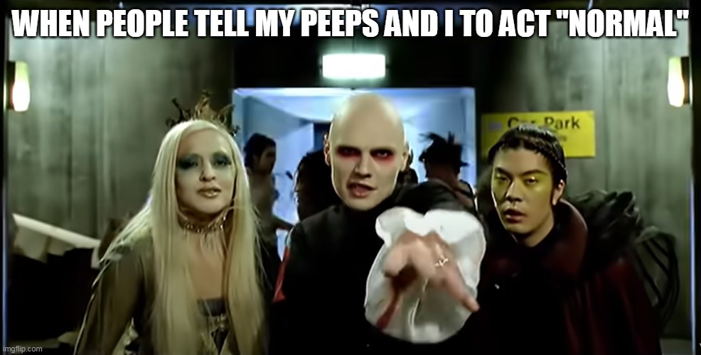 "When people tell my peeps and I to act ""normal"" 