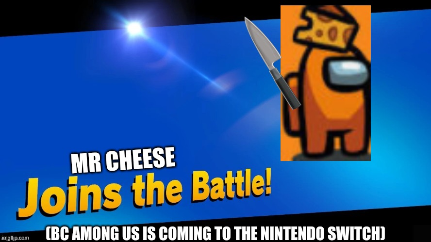 mr cheese joins the battle! |  MR CHEESE; (BC AMONG US IS COMING TO THE NINTENDO SWITCH) | image tagged in blank joins the battle | made w/ Imgflip meme maker