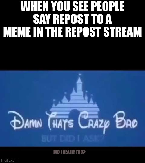 Damn that's crazy bro but did I ask? |  WHEN YOU SEE PEOPLE SAY REPOST TO A MEME IN THE REPOST STREAM; DID I REALLY THO? | image tagged in damn that's crazy bro but did i ask | made w/ Imgflip meme maker