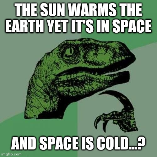 Philosoraptor Meme |  THE SUN WARMS THE EARTH YET IT'S IN SPACE; AND SPACE IS COLD...? | image tagged in memes,philosoraptor | made w/ Imgflip meme maker