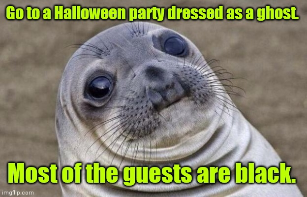 My mind is a terrible thing. |  Go to a Halloween party dressed as a ghost. Most of the guests are black. | image tagged in memes,awkward moment sealion,funny | made w/ Imgflip meme maker