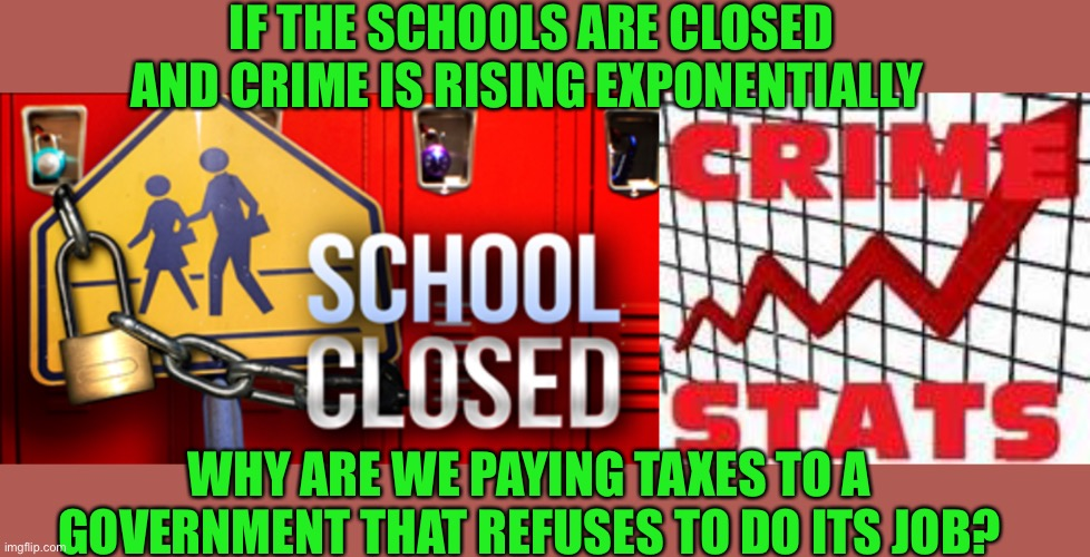 Why pay taxes for services that are nonexistent or ineffective |  IF THE SCHOOLS ARE CLOSED AND CRIME IS RISING EXPONENTIALLY; WHY ARE WE PAYING TAXES TO A GOVERNMENT THAT REFUSES TO DO ITS JOB? | image tagged in taxation,taxes,let's raise their taxes,false teachers,woke | made w/ Imgflip meme maker