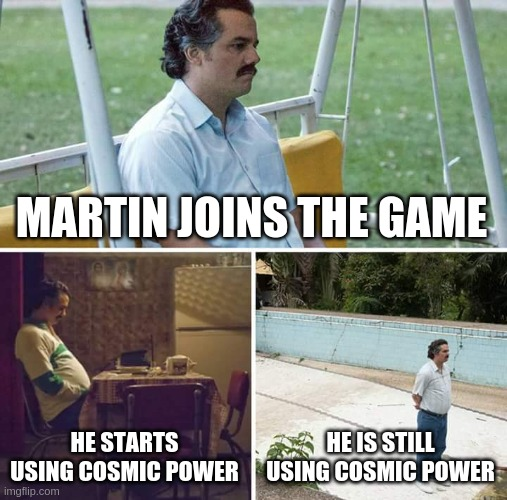 Sad Pablo Escobar Meme | MARTIN JOINS THE GAME HE STARTS USING COSMIC POWER HE IS STILL USING COSMIC POWER | image tagged in memes,sad pablo escobar | made w/ Imgflip meme maker