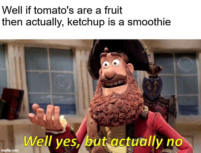 Well Yes, But Actually No Meme |  Well if tomato's are a fruit then actually, ketchup is a smoothie | image tagged in memes,well yes but actually no | made w/ Imgflip meme maker