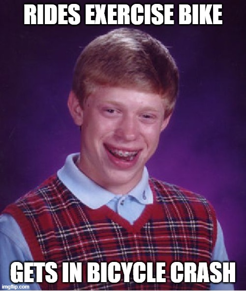 Bad Luck Brian |  RIDES EXERCISE BIKE; GETS IN BICYCLE CRASH | image tagged in memes,bad luck brian | made w/ Imgflip meme maker