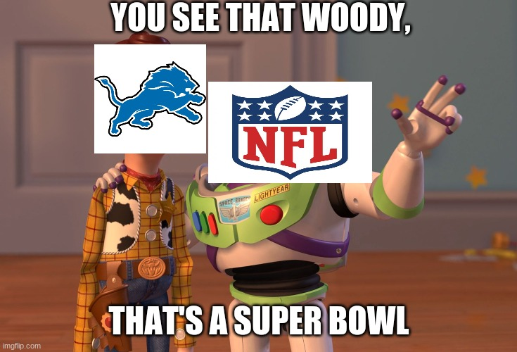 X, X Everywhere Meme |  YOU SEE THAT WOODY, THAT'S A SUPER BOWL | image tagged in memes,x x everywhere | made w/ Imgflip meme maker