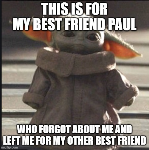 Sorry Paul |  THIS IS FOR MY BEST FRIEND PAUL; WHO FORGOT ABOUT ME AND LEFT ME FOR MY OTHER BEST FRIEND | image tagged in sad,left,forever alone,sorry,best friend | made w/ Imgflip meme maker