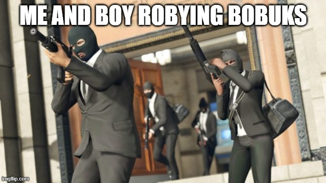 THE BOYS |  ME AND BOY ROBYING BOBUKS | image tagged in funny memes | made w/ Imgflip meme maker