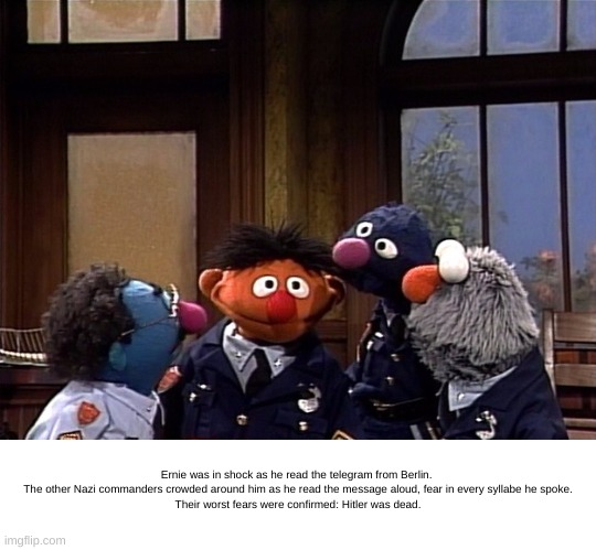 Officer Ernie |  Ernie was in shock as he read the telegram from Berlin.   The other Nazi commanders crowded around him as he read the message aloud, fear in every syllabe he spoke. Their worst fears were confirmed: Hitler was dead. | image tagged in officer ernie,nazis,hitler,ernie and bert | made w/ Imgflip meme maker