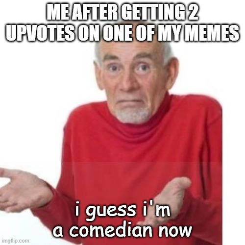 I guess ill die |  ME AFTER GETTING 2 UPVOTES ON ONE OF MY MEMES; i guess i'm a comedian now | image tagged in funny,i guess ill die,memes,imgflip | made w/ Imgflip meme maker