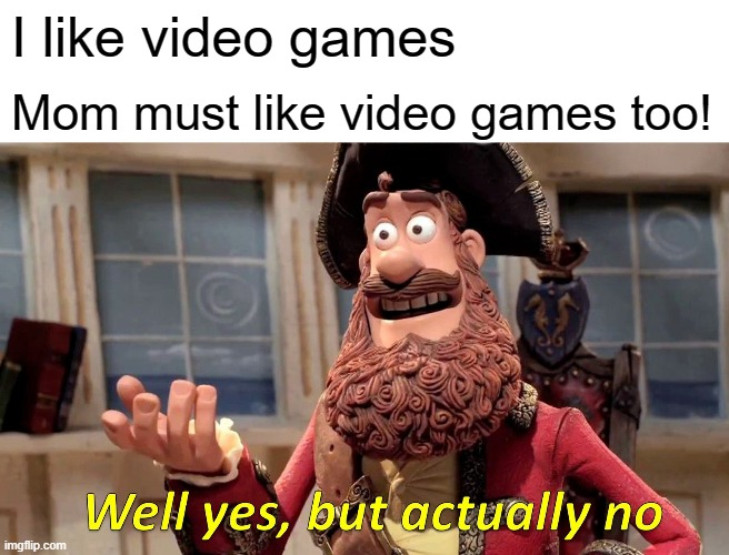Well Yes, But Actually No Meme |  I like video games; Mom must like video games too! | image tagged in memes,well yes but actually no | made w/ Imgflip meme maker