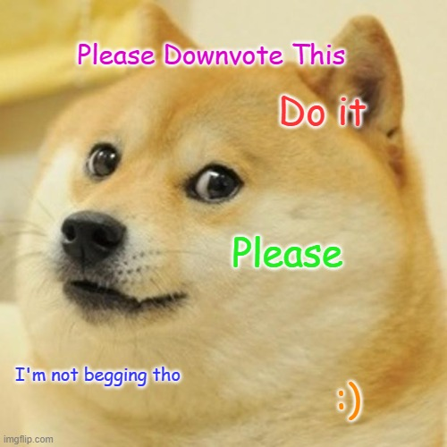 do it |  Please Downvote This; Do it; Please; I'm not begging tho; :) | image tagged in memes,doge | made w/ Imgflip meme maker