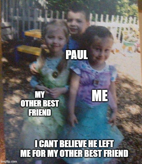 PAUL; MY OTHER BEST FRIEND; ME; I CANT BELIEVE HE LEFT ME FOR MY OTHER BEST FRIEND | image tagged in sad,forever alone,left,depressed,goodbye | made w/ Imgflip meme maker