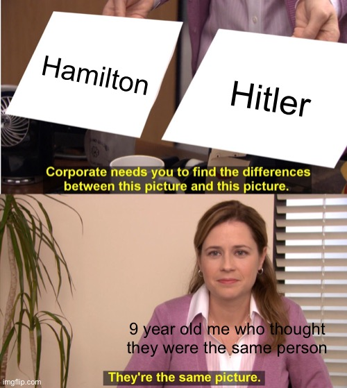 They're The Same Picture |  Hamilton; Hitler; 9 year old me who thought they were the same person | image tagged in memes,they're the same picture | made w/ Imgflip meme maker