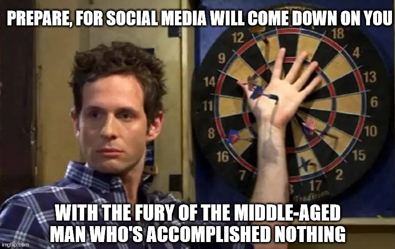 dennis |  PREPARE, FOR SOCIAL MEDIA WILL COME DOWN ON YOU; WITH THE FURY OF THE MIDDLE-AGED MAN WHO'S ACCOMPLISHED NOTHING | image tagged in it's always sunny in philidelphia | made w/ Imgflip meme maker
