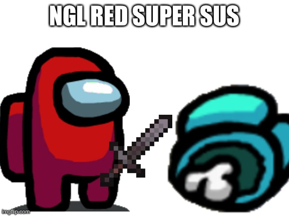 NGL RED SUPER SUS | image tagged in red sus | made w/ Imgflip meme maker