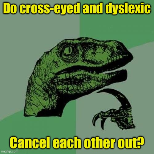 Philosoraptor |  Do cross-eyed and dyslexic; Cancel each other out? | image tagged in memes,philosoraptor | made w/ Imgflip meme maker