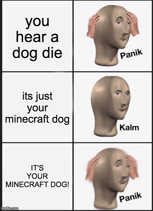 Panik Kalm Panik Meme |  you hear a dog die; its just your minecraft dog; IT'S YOUR MINECRAFT DOG! | image tagged in memes,panik kalm panik | made w/ Imgflip meme maker