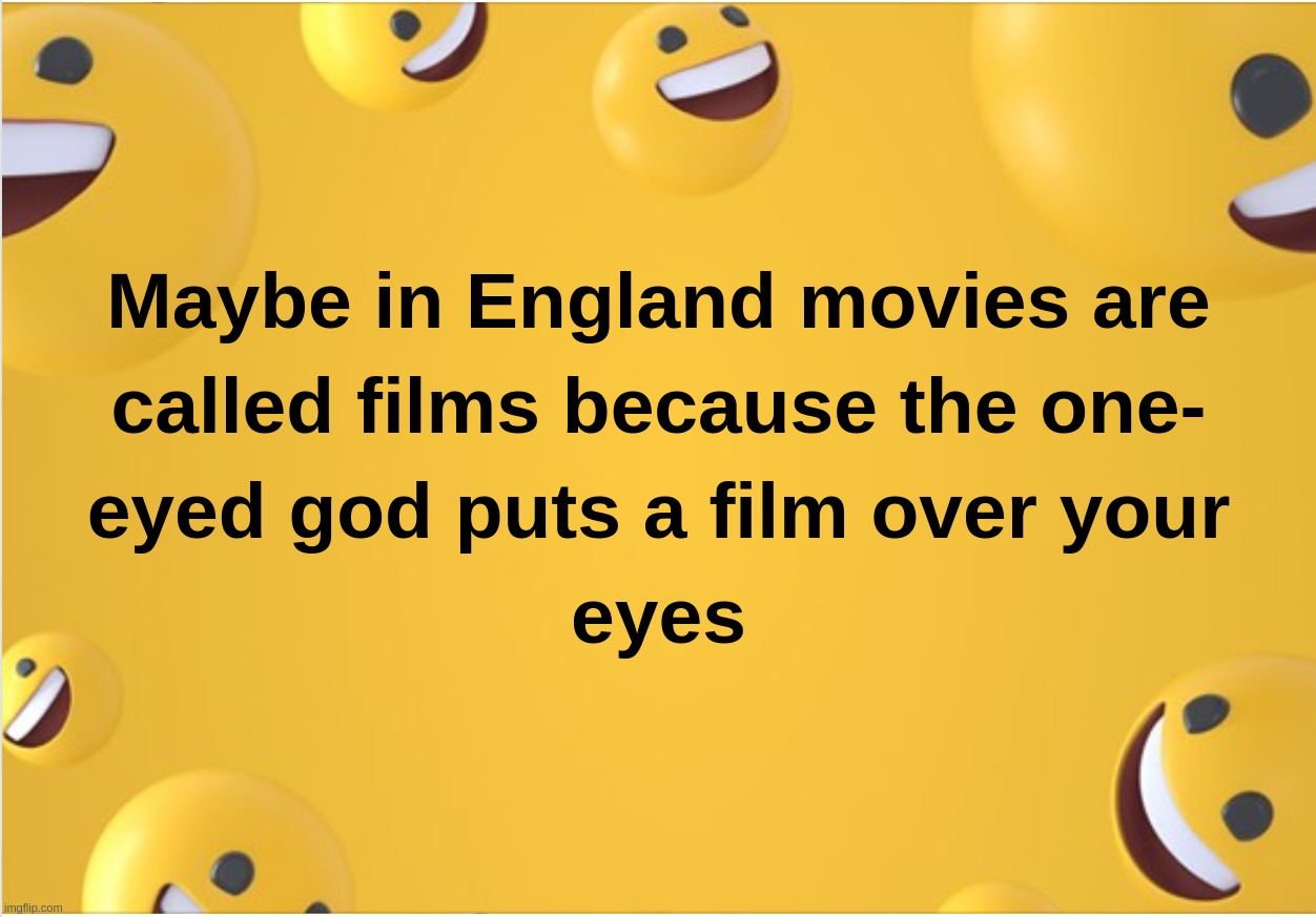 Maybe in England movies are called films because the one-eyed god puts a film over your eyes | image tagged in movies,film,tv,eyes,illuminati,one eyed god | made w/ Imgflip meme maker
