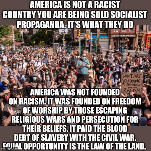 Land of the free home of the brave |  AMERICA IS NOT A RACIST COUNTRY YOU ARE BEING SOLD SOCIALIST PROPAGANDA. IT'S WHAT THEY DO; AMERICA WAS NOT FOUNDED ON RACISM. IT WAS FOUNDED ON FREEDOM OF WORSHIP BY THOSE ESCAPING RELIGIOUS WARS AND PERSECUTION FOR THEIR BELIEFS. IT PAID THE BLOOD DEBT OF SLAVERY WITH THE CIVIL WAR. EQUAL OPPORTUNITY IS THE LAW OF THE LAND. | image tagged in not racist,that's racist,liars,woke,angry sjw,blm | made w/ Imgflip meme maker