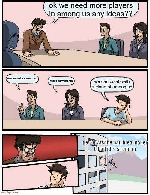POV: you are a bad dev in the innersloth meeting lol (my first meme) |  ok we need more players in among us any ideas?? we can make a new map; make new merch; we can colab with a clone of among us; dev 3 was the bad idea maker  0 bad ideas remain | image tagged in memes | made w/ Imgflip meme maker