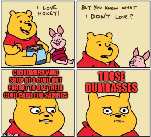 upset pooh |  CUSTOMERS WHO SHOP AT A CLUB BUT FORGET TO USE THEIR CLUB CARD FOR SAVINGS; THOSE DUMBASSES | image tagged in upset pooh | made w/ Imgflip meme maker