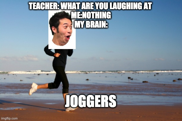 joggers |  TEACHER: WHAT ARE YOU LAUGHING AT  ME:NOTHING MY BRAIN:; JOGGERS | image tagged in jogger | made w/ Imgflip meme maker