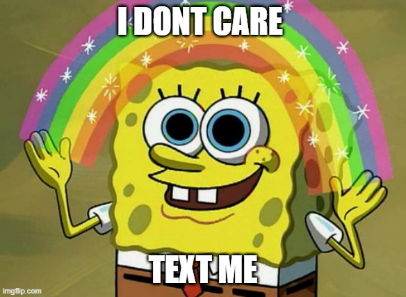 When then call instead text |  I DONT CARE; TEXT ME | image tagged in memes,imagination spongebob | made w/ Imgflip meme maker