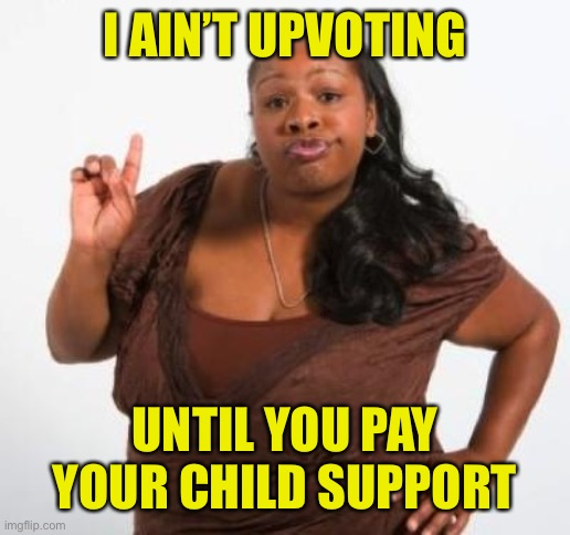 sassy black woman | I AIN'T UPVOTING UNTIL YOU PAY YOUR CHILD SUPPORT | image tagged in sassy black woman | made w/ Imgflip meme maker