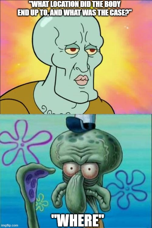 "Squidward Among Us |  ""WHAT LOCATION DID THE BODY END UP TO, AND WHAT WAS THE CASE?""; ""WHERE"" 