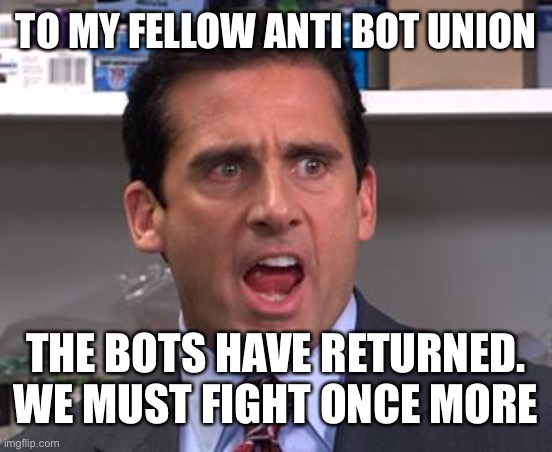 Assemble the anti bot crew |  TO MY FELLOW ANTI BOT UNION; THE BOTS HAVE RETURNED. WE MUST FIGHT ONCE MORE | image tagged in michael scott declares,bots,return | made w/ Imgflip meme maker