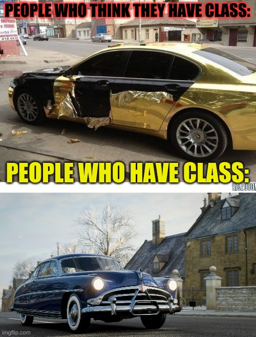 PEOPLE WHO THINK THEY HAVE CLASS:; PEOPLE WHO HAVE CLASS: | image tagged in classy | made w/ Imgflip meme maker