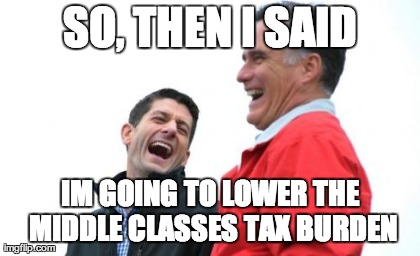 Romney And Ryan | SO, THEN I SAID IM GOING TO LOWER THE MIDDLE CLASSES TAX BURDEN | image tagged in memes,romney and ryan | made w/ Imgflip meme maker