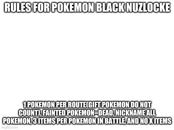 Rules for my nuzlocke |  RULES FOR POKEMON BLACK NUZLOCKE; 1 POKEMON PER ROUTE(GIFT POKEMON DO NOT COUNT), FAINTED POKEMON=DEAD, NICKNAME ALL POKEMON, 3 ITEMS PER POKEMON IN BATTLE, AND NO X ITEMS | image tagged in blank white template | made w/ Imgflip meme maker