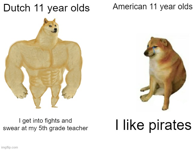 Dutch VS American |  Dutch 11 year olds; American 11 year olds; I get into fights and swear at my 5th grade teacher; I like pirates | image tagged in memes,buff doge vs cheems,dutch,america | made w/ Imgflip meme maker