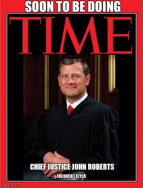 Chief of Disbelief |  SOON TO BE DOING; CHIEF JUSTICE JOHN ROBERTS; FREQUENT FLYER | image tagged in justice roberts time magazine,crooked,jail,scotus,corruption | made w/ Imgflip meme maker