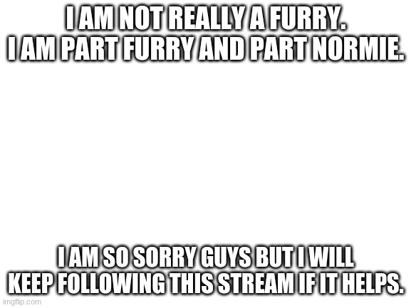 Blank White Template |  I AM NOT REALLY A FURRY. I AM PART FURRY AND PART NORMIE. I AM SO SORRY GUYS BUT I WILL KEEP FOLLOWING THIS STREAM IF IT HELPS. | image tagged in blank white template | made w/ Imgflip meme maker