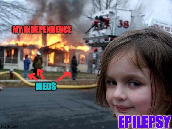 Same soup, just reheated |  MY INDEPENDENCE; MEDS; EPILEPSY | image tagged in gifts,fire,epilepsy,neurology,medicine,seizure | made w/ Imgflip meme maker