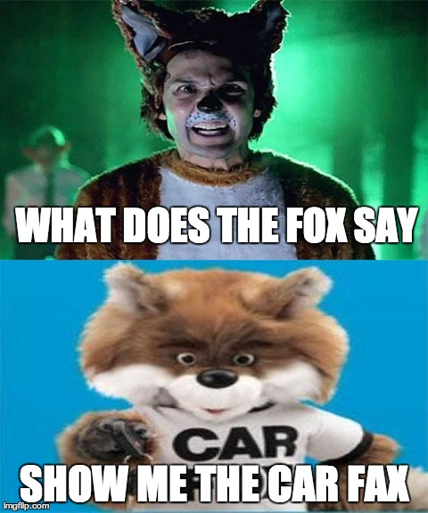 WHAT DOES THE FOX SAY SHOW ME THE CAR FAX | image tagged in what does the fox say | made w/ Imgflip meme maker