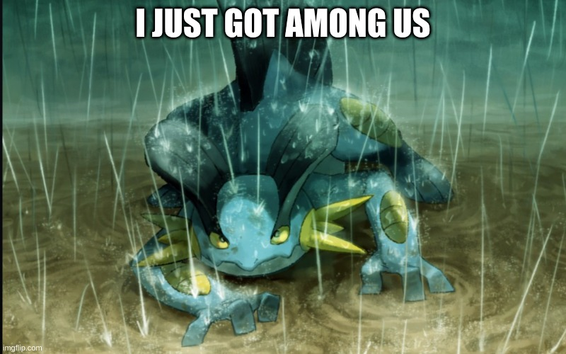 The Best Swampert 999 |  I JUST GOT AMONG US | image tagged in the best swampert 999 | made w/ Imgflip meme maker