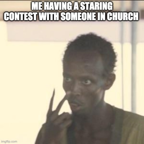 Look At Me |  ME HAVING A STARING CONTEST WITH SOMEONE IN CHURCH | image tagged in memes,look at me | made w/ Imgflip meme maker