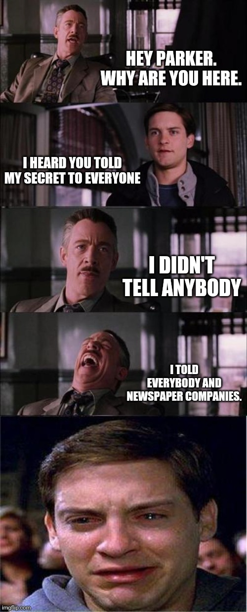 Peter Parker Cry |  HEY PARKER. WHY ARE YOU HERE. I HEARD YOU TOLD MY SECRET TO EVERYONE; I DIDN'T TELL ANYBODY; I TOLD EVERYBODY AND NEWSPAPER COMPANIES. | image tagged in memes,peter parker cry | made w/ Imgflip meme maker