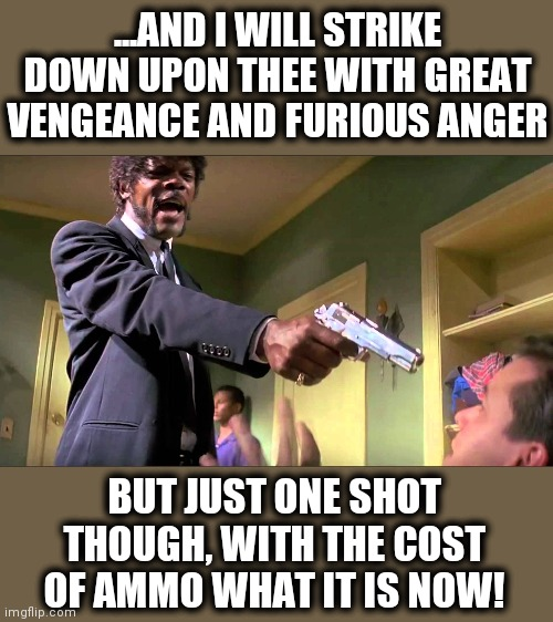 Times are tough... |  ...AND I WILL STRIKE DOWN UPON THEE WITH GREAT VENGEANCE AND FURIOUS ANGER; BUT JUST ONE SHOT THOUGH, WITH THE COST OF AMMO WHAT IT IS NOW! | image tagged in pulp fiction say what one more time,memes,ammunition,expensive,one shot,furious anger | made w/ Imgflip meme maker