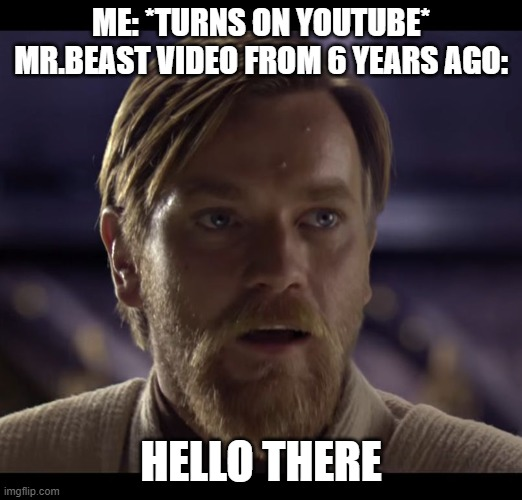 Hello there |  ME: *TURNS ON YOUTUBE* MR.BEAST VIDEO FROM 6 YEARS AGO:; HELLO THERE | image tagged in hello there | made w/ Imgflip meme maker