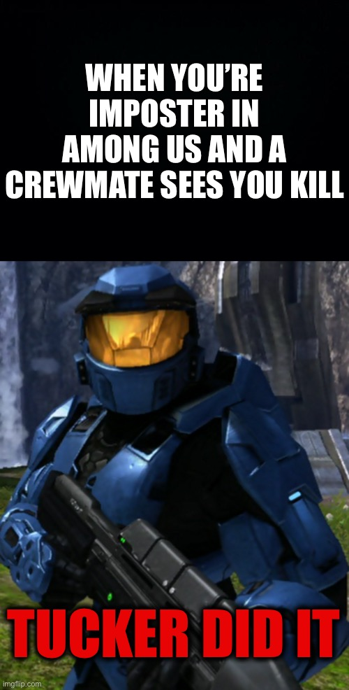 Tucker did it |  WHEN YOU'RE IMPOSTER IN AMONG US AND A CREWMATE SEES YOU KILL; TUCKER DID IT | image tagged in black background,caboose,rvb,red vs blue,tucker did it,among us | made w/ Imgflip meme maker