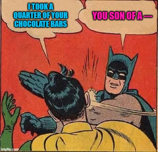 I TOOK A QUARTER OF YOUR CHOCOLATE BARS YOU SON OF A --- | made w/ Imgflip meme maker