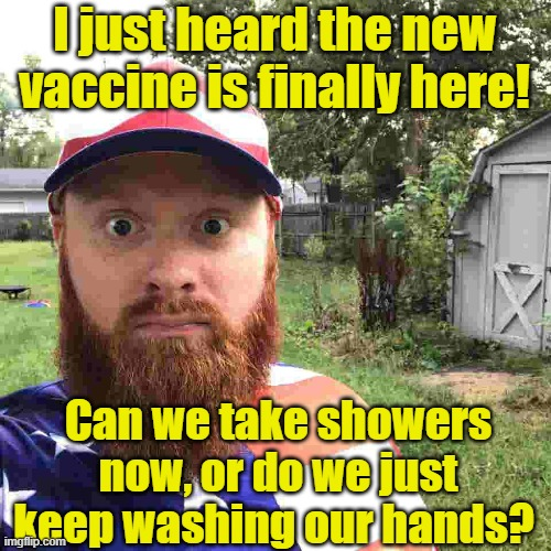 The vaccine has arrived |  I just heard the new vaccine is finally here! Can we take showers now, or do we just keep washing our hands? | image tagged in redneck,vaccines,covidiots,coronavirus meme,covid-19 | made w/ Imgflip meme maker
